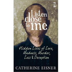 Listen Close to Me: Hidden Lives of Love, Madness, Murder, Loss and Deception