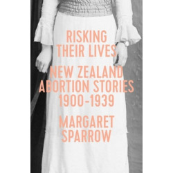 Risking Their Lives: New Zealand Abortion Stories 1900-1939