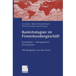 Bankstrategien im Firmenkundengeschaft: Konzeption - Management - Dimensionen. Mit  Beispielen aus der Praxis
