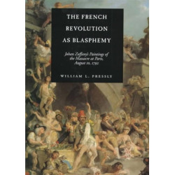 The French Revolution as Blasphemy: Johan Zoffany's Paintings of the Massacre at Paris, August 10, 1792