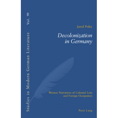 Decolonization in Germany: Weimar Narratives of Colonial Loss and Foreign Occupation