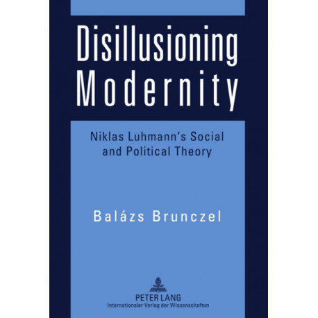 Disillusioning Modernity: Niklas Luhmann's Social and Political Theory