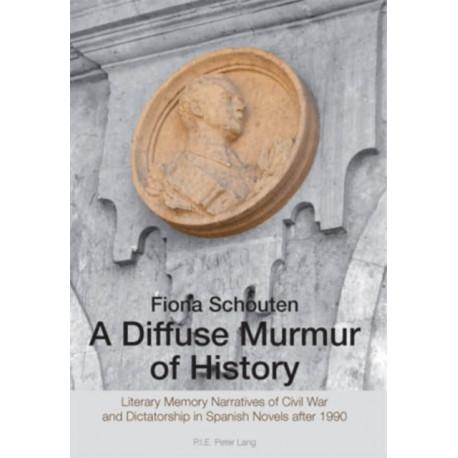A Diffuse Murmur of History: Literary Memory Narratives of Civil War and Dictatorship in Spanish Novels after 1990