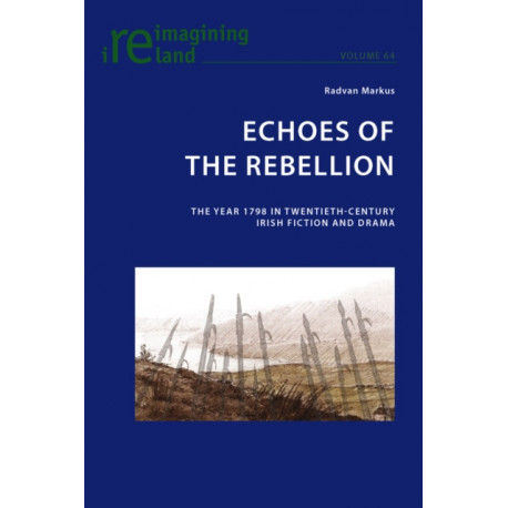 Echoes of the Rebellion: The Year 1798 in Twentieth-Century Irish Fiction and Drama