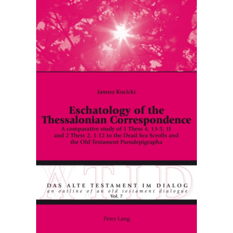 Eschatology of the Thessalonian Correspondence: A comparative study of 1 Thess 4, 13-5, 11 and 2 Thess 2, 1-12 to the Dead Sea Scrolls and the Old Testament Pseudepigrapha
