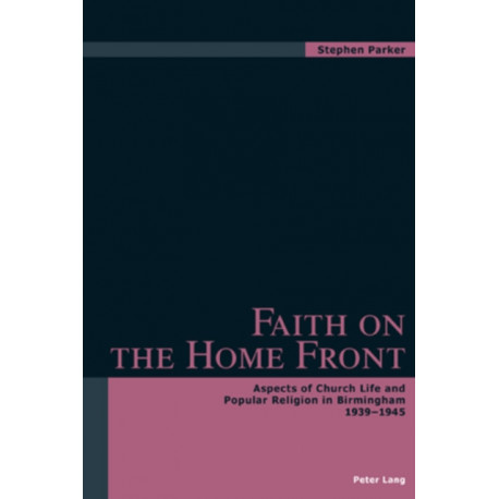 Faith on the Home Front: Aspects of Church Life and Popular Religion in Birmingham 1939-1945