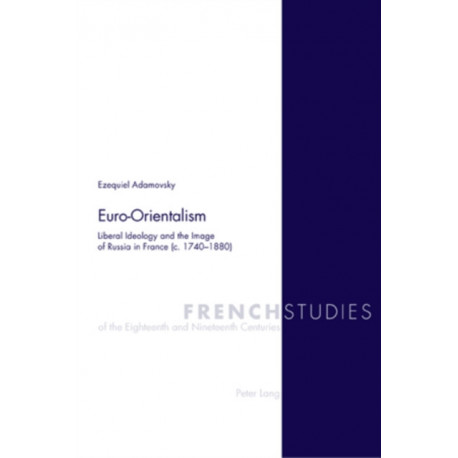 Euro-Orientalism: Liberal Ideology and the Image of Russia in France (c. 1740-1880)