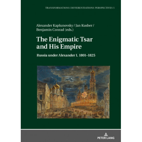 The Enigmatic Tsar and His Empire: Russia Under Alexander I. 1801-1825