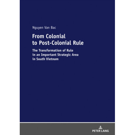 From Colonial to Post-Colonial Rule: The Transformation of Rule in an Important Strategic Area in South Vietnam