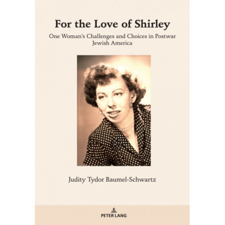 For the Love of Shirley: One Woman's Challenges and Choices in Postwar Jewish America