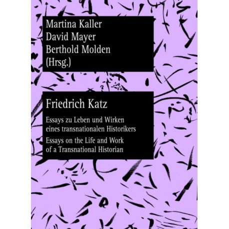 Friedrich Katz: Essays zu Leben und Wirken eines transnationalen Historikers - Essays on the Life and Work of a Transnational Historian
