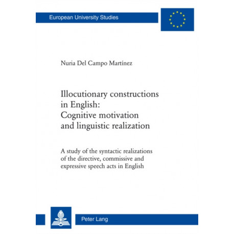 Illocutionary constructions in English: Cognitive motivation and linguistic realization: A study of the syntactic realizations of the directive, commissive and expressive speech acts in English