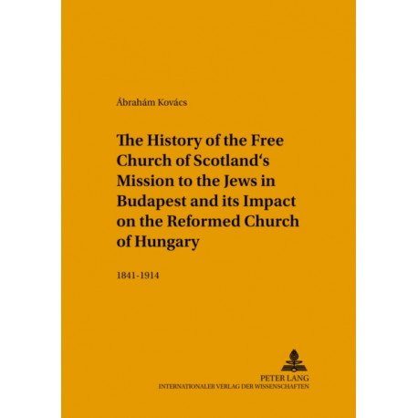 The History of the Free Church of Scotland's Mission to the Jews in Budapest and Its Impact on the Reformed Church of Hungary: 1841-1914