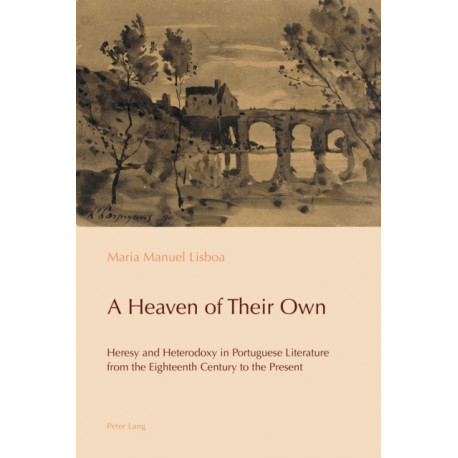 A Heaven of Their Own: Heresy and Heterodoxy in Portuguese Literature from the Eighteenth Century to the Present