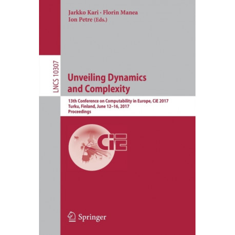 Unveiling Dynamics and Complexity: 13th Conference on Computability in Europe, CiE 2017, Turku, Finland, June 12-16, 2017, Proceedings