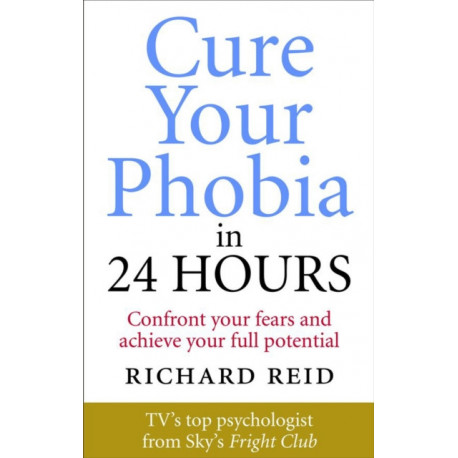 Cure Your Phobia in 24 Hours: Confront your fears and achieve your full potential