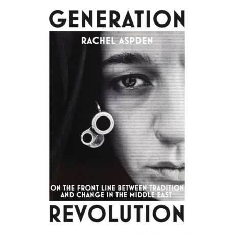 Generation Revolution: On the Front Line Between Tradition and Change in the Middle East
