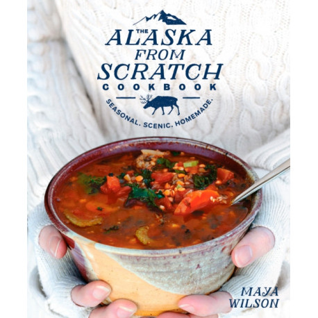 The Alaska from Scratch Cookbook: Seasonal, Scenic, Homemade
