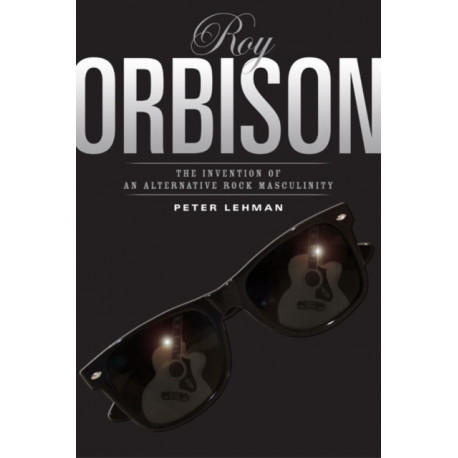 Roy Orbison: Invention Of An Alternative Rock Masculinity