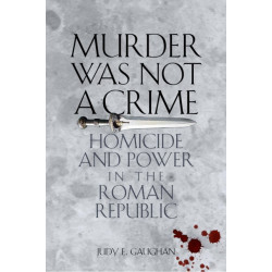Murder Was Not a Crime: Homicide and Power in the Roman Republic