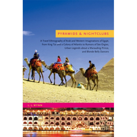 Pyramids and Nightclubs: A Travel Ethnography of Arab and Western Imaginations of Egypt, from King Tut and a Colony of Atlantis to Rumors of Sex Orgies, Urban Legends about a