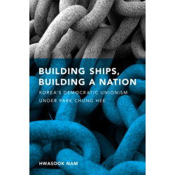 Building Ships, Building a Nation: Korea's Democratic Unionism Under Park Chung Hee