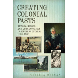 Creating Colonial Pasts: History, Memory, and Commemoration in Southern Ontario, 1860-1980