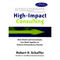 High-Impact Consulting: How Clients and Consultants Can Work Together to Achieve Extraordinary Results