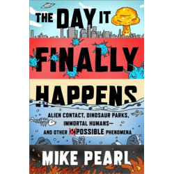 The Day It Finally Happens: Alien Contact, Dinosaur Parks, Immortal Humans - And Other Possible Phenomena