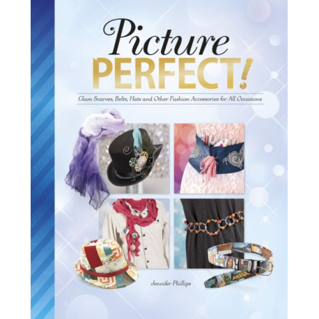 Picture Perfect!: Glam Scarves, Belts, Hats and Other Fashion Accessories for All Occasions