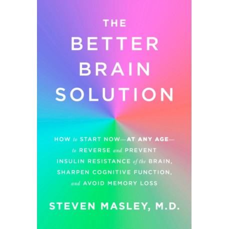 Better Brain Solution: How to Start Now--at Any Age--to Reverse and Prevent Insulin Resistance of the Brain, Sharpen Cognitive Function, and Avoid Memory Loss