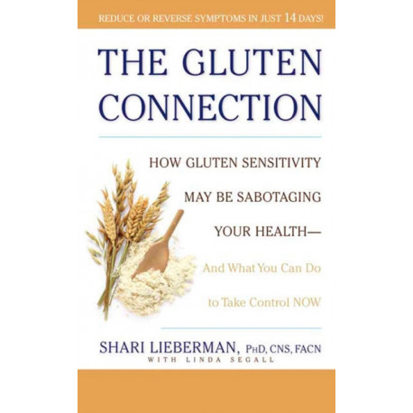 The Gluten Connection: How Gluten Sensitivity May Be Sabotaging Your Health - And What You Can Do to Take Control Now