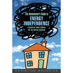 The Homeowners Guide to Energy Independence: Alternative Power Sources for the Average American