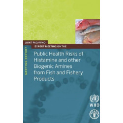 Joint FAO/WHO expert meeting on the public health risks of histamine and other biogenic amines from fish and fisheries products: meeting report, 23-27 July 2012, FAO Headquarters, Rome Italy