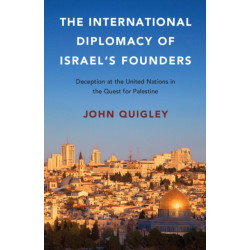 The International Diplomacy of Israel's Founders: Deception at the United Nations in the Quest for Palestine