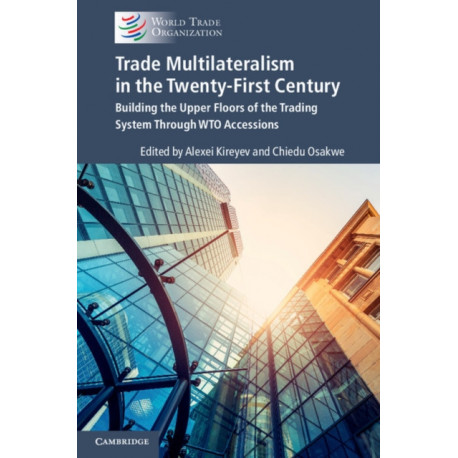 Trade Multilateralism in the  Twenty-First Century: Building the Upper Floors of the Trading System Through WTO Accessions