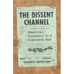 The The Dissent Channel: American Diplomacy in a Dishonest Age