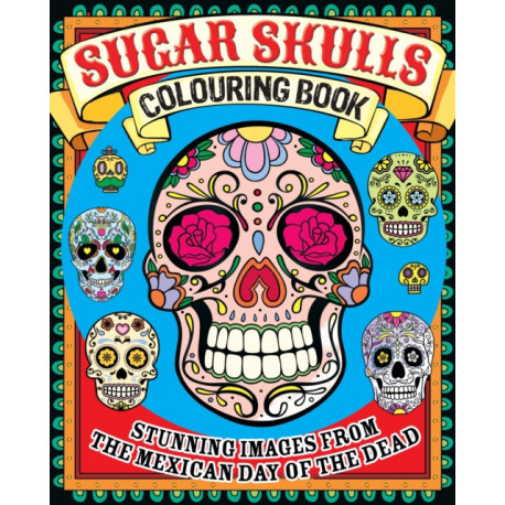 Sugar Skulls Colouring Book: Stunning Images from the Mexican Day of the Dead