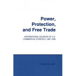 Power, Protection, and Free Trade: International Sources of U.S. Commercial Strategy, 1887-1939