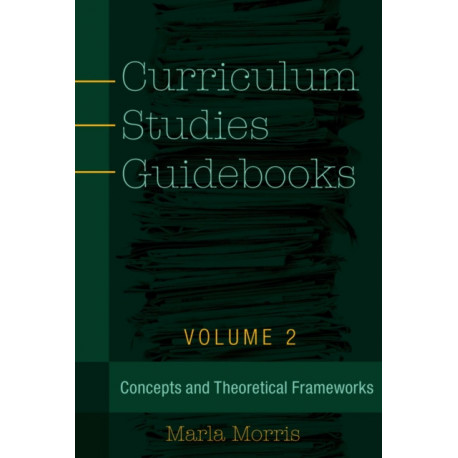 Curriculum Studies Guidebooks: Volume 2- Concepts and Theoretical Frameworks