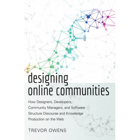 Designing Online Communities: How Designers, Developers, Community Managers, and Software Structure Discourse and Knowledge Production on the Web