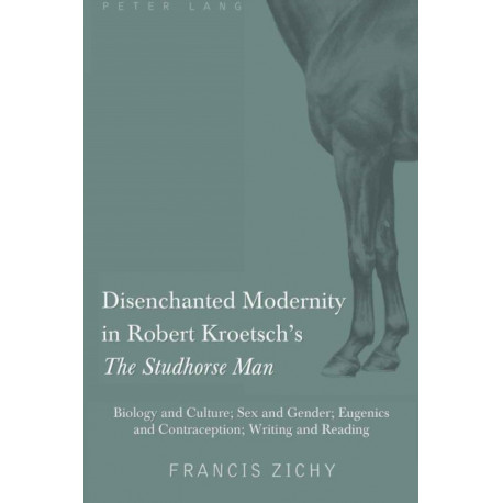 """Disenchanted Modernity in Robert Kroetsch's """"The Studhorse Man"""": Biology and Culture- Sex and Gender- Eugenics and Contraception- Writing and Reading"""