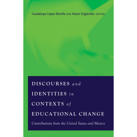 Discourses and Identities in Contexts of Educational Change: Contributions from the United States and Mexico