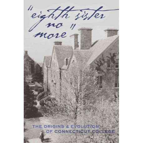 """""""Eighth Sister No More"""": The Origins and Evolution of Connecticut College"""