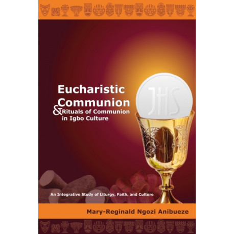 Eucharistic Communion and Rituals of Communion in Igbo Culture: An Integrative Study of Liturgy, Faith, and Culture