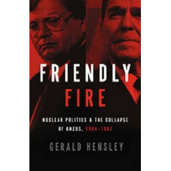 Friendly Fire: Nuclear Politics and the Collapse of ANZUS, 1984-1987