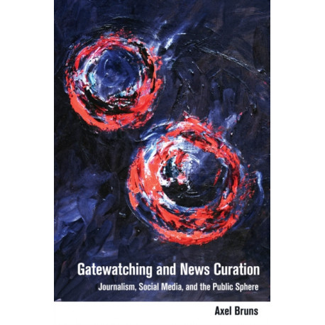 Gatewatching and News Curation: Journalism, Social Media, and the Public Sphere