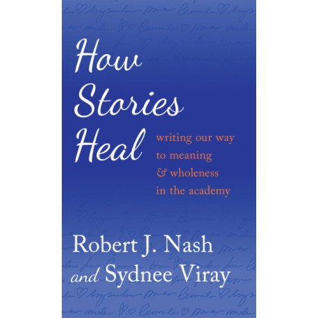 How Stories Heal: Writing our Way to Meaning and Wholeness in the Academy