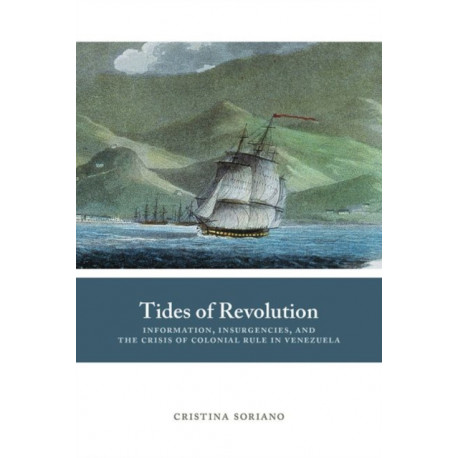 Tides of Revolution: Information, Insurgencies, and the Crisis of Colonial Rule in Venezuela