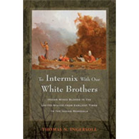 To Intermix with Our White Brothers: Indian Mixed Bloods in the United States from the Earliest Times to the Indian Removals